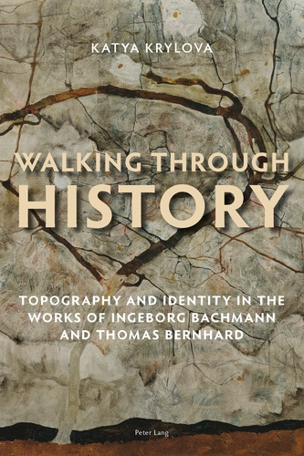 Katya Krylova - Walking Through History - Topography and Identity in the Works of Ingeborg Bachmann and Thomas Bernhard.