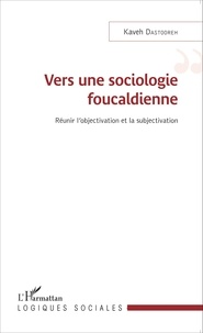 Kaveh Dastooreh - Vers une sociologie foucaldienne - Réunir l'objectivation et la subjectivation.