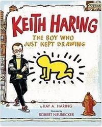 Kay Haring et Robert Neubecker - Keith Haring - The boy who just kept drawing.