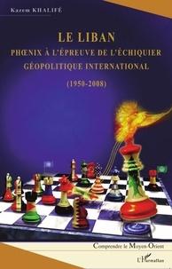 Kazem Khalifé - Le Liban - Phoenix à l'épreuve de l'échiquier géopolitique international (1950-2008).