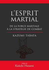 Kazumi Tabata - L'esprit martial - De la force mentale à la stratégie du combat.