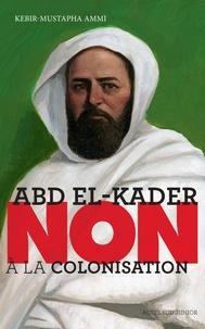 "Kebir Mustapha Ammi - Abd el-Kader : ""Non à la colonisation""."