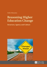 Keiko Yokoyama - Reasoning Higher Education Change - Structure, Agency and Culture.