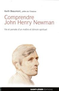 Keith Beaumont - Comprendre John Henry Newman - Vie et pensée d'un maître et témoin spirituel.