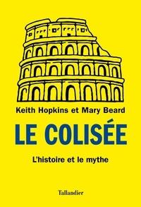Keith Hopkins et Mary Beard - Le Colisée - L'histoire et le mythe.