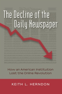 Keith l. Herndon - The Decline of the Daily Newspaper - How an American Institution Lost the Online Revolution.