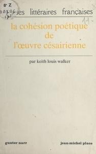 Keith Louis Walker - La Cohésion poétique de l'ouvre césairienne.