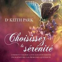 Keith Park et René Gagnon - Choisissez la sérénité - Comment utiliser la focalisation sereine pour résoudre vos problèmes quotidiens - Comment utiliser la focalisation sereine pour résoudre vos problèmes quotidiens.