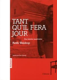 Keith Waldrop - Tant qu'il fera jour - Une histoire américaine.