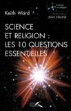 Keith Ward et Alessia Weil - Science et religion : les 10 questions essentielles.