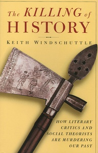 Keith Windschuttle - The Killing of History - How Litterary Critics and Social Theorists are murdering our past.