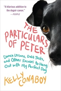 Kelly Conaboy - The Particulars of Peter - Dance Lessons, DNA Tests, and Other Excuses to Hang Out with My Perfect Dog.