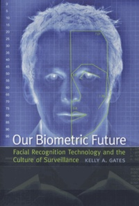 Kelly Gates - Our Biometric Future - Facial Recognition Technology and the Culture of Surveillance.