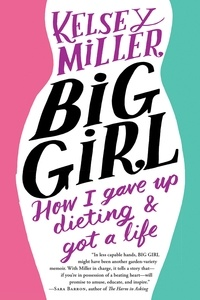 Kelsey Miller - Big Girl - How I Gave Up Dieting and Got a Life.