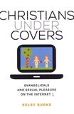 Kelsy Burke - Christians under Covers - Evangelicals and sexual pleasure on the internet.