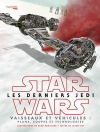 Kemp Remillard et Jason Fry - Star Wars Les derniers Jedi - Vaisseaux et véhicules : plans, coupes et technologies.