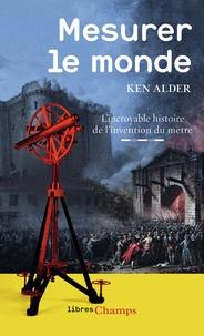 Ken Alder - Mesurer le monde - L'incroyable histoire de l'invention du mètre.