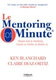 Ken Blanchard et Claire Diaz-Ortiz - Le Mentoring Minute - Réussir avec le mentoring : trouver un mentor, en devenir un.