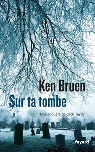 Ken Bruen - Sur ta tombe - Une enquête de Jack Taylor.