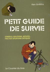Ken Griffiths - Petit guide de survie - Conseils, Solutions, Astuces... Face aux situations critiques.