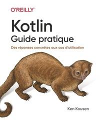 Ken Kousen - Kotlin - Guide pratique - Des réponses concrètes aux cas d'utilisation.