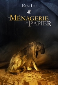 Ken Liu et Pierre-Paul Durastanti - La Ménagerie de papier.