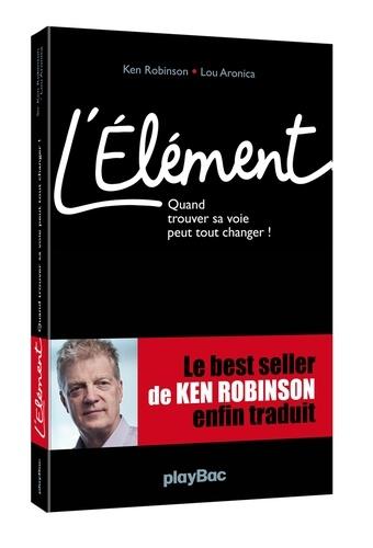 Ken Robinson et Lou Aronica - L'élément - Quand trouver sa voie peut tout changer !.