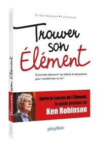 Ken Robinson et Lou Aronica - Trouver son élément - Comment découvrir ses talents et ses passions pour transformer sa vie !.