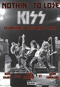 Ken Sharp et Paul Stanley - Nothin' To Lose - Les origines de Kiss (1972-1975).