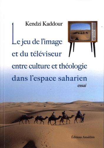 Kendzi Kaddour - Le jeu de l'image et du téléviseur - Entre culture et théologie dans l'espace saharien.