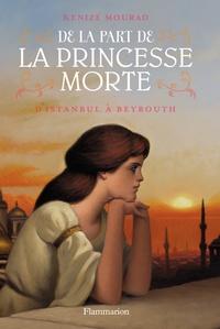 Kénizé Mourad - De la part de la princesse morte Tome 1 : D'Istanbul à Beyrouth.