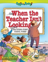 Kenn Nesbitt - When the Teacher Isn't Looking - And Other Funny School Poems.