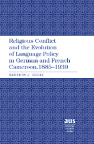 Kenneth j. Orosz - Religious Conflict and the Evolution of Language Policy in German and French Cameroon, 1885-1939.