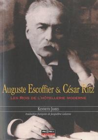Kenneth James - Auguste Escoffier & César Ritz - Les rois de l'hôtellerie moderne.