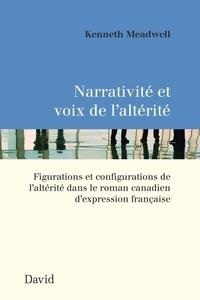 Kenneth Meadwell - Narrativité et voix de l'altérité - Figurations et configurations de l'altérité dans le roman canadien d'expression française.
