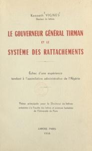 Kenneth Vignes - Le gouverneur général Tirman et le système des rattachements - Échec d'une expérience tendant à l'assimilation administrative de l'Algérie. Thèse principale pour le Doctorat ès lettres.