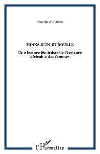 Kenneth W. Harrow - Moins d'un et double - Une lecture féministe de l'écriture africaine des femmes.