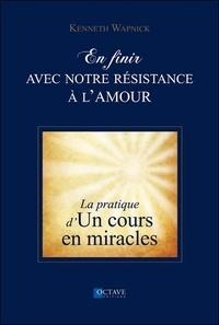 Kenneth Wapnick - En finir avec notre résistance à l'amour - La pratique d'un cours en miracles.