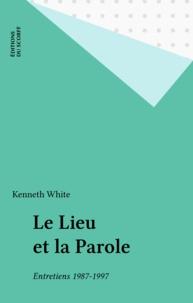 Kenneth White - Le lieu et la parole - Entretiens 1987-1997.
