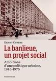 Kenny Cupers - La banlieue, un projet social - Ambitions d''une politique urbaine, 1945-1975.