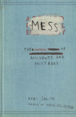 Keri Smith - Mess - The Manual of Accidents and Mistakes.