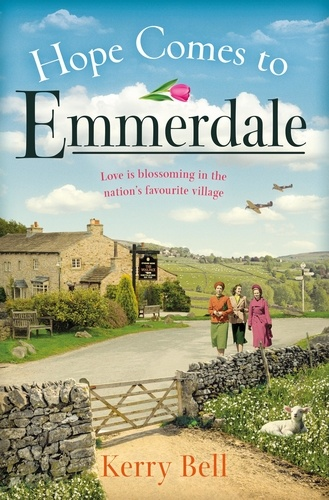 Kerry Bell - Hope Comes to Emmerdale - a heartwarming and romantic wartime story (Emmerdale, Book 4).