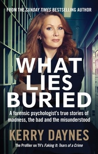 Kerry Daynes - What Lies Buried - A forensic psychologist's true stories of madness, the bad and the misunderstood.