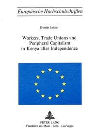 Kerstin Leitner - Workers, Trade Unions and Periphical Capitalism in Kenya after Independence.