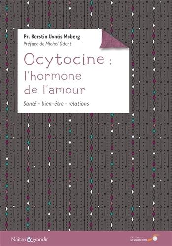 Kerstin Uvnäs Moberg - Ocytocine : l'hormone de l'amour - Ses effets sur notre santé et notre comportement.