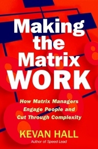 Kevan Hall - Making the Matrix Work - How Matrix Managers Engage People and Cut Through Complexity.