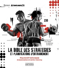 Keven Arseneault - La bible des stratégies et planifications d'entraînement - Plus de 230 techniques de musculation et cardio-training.