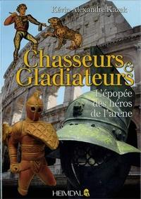 Kévin Alexandre Kazek - Chasseurs et gladiateurs - L'épopée des héros de l'arène.