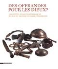 Kévin Alexandre Kazek et Rolande Simon-Millot - Des offrandes pour les dieux ? - Les dépôts d'objets métalliques à l'âge du Bronze en Sarre et Lorraine.