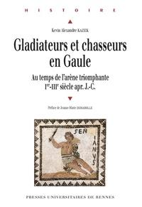 Kévin Alexandre Kazek - GladiateursetchasseursenGaule - Autempsdel'arènetriomphante (Ier-IIIe siècles après J-C).